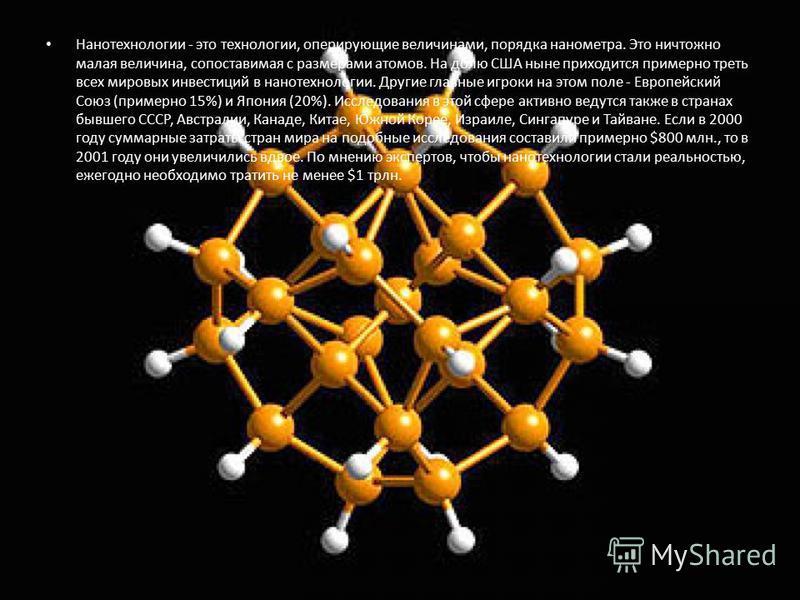 Нанотехнологии - это технологии, оперирующие величинами, порядка нанометра. Это ничтожно малая величина, сопоставимая с размерами атомов. На долю США ныне приходится примерно треть всех мировых инвестиций в нанотехнологии. Другие главные игроки на эт