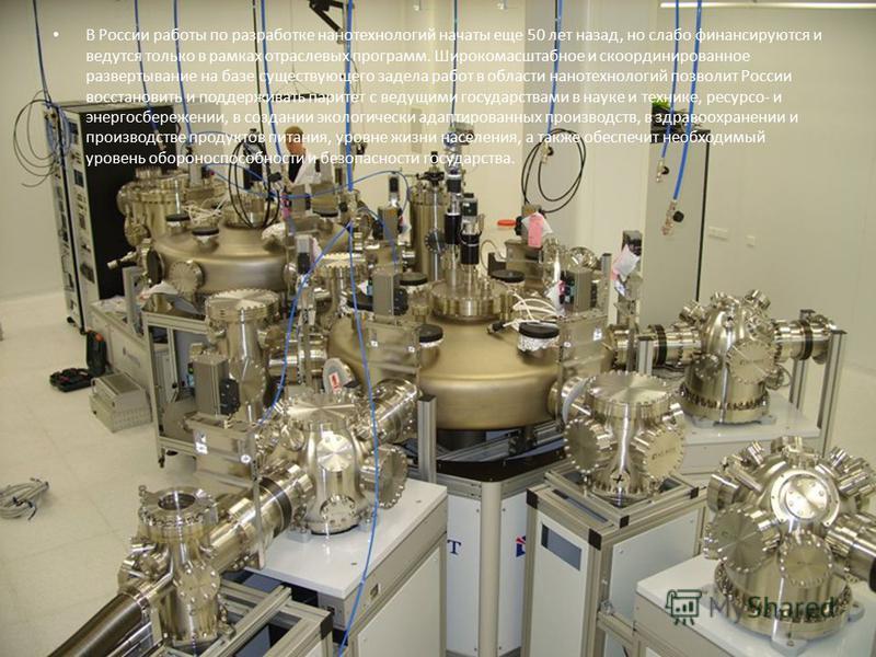 В России работы по разработке нанотехнологий начаты еще 50 лет назад, но слабо финансируются и ведутся только в рамках отраслевых программ. Широкомасштабное и скоординированное развертывание на базе существующего задела работ в области нанотехнологий