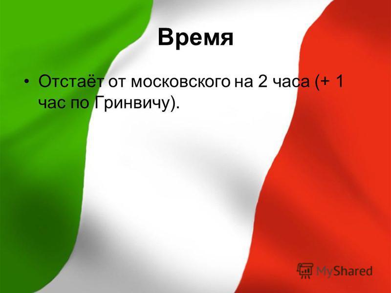 Время Отстаёт от московского на 2 часа (+ 1 час по Гринвичу).
