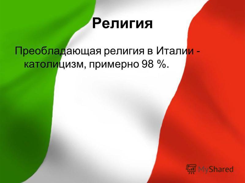 Религия Преобладающая религия в Италии - католицизм, примерно 98 %.