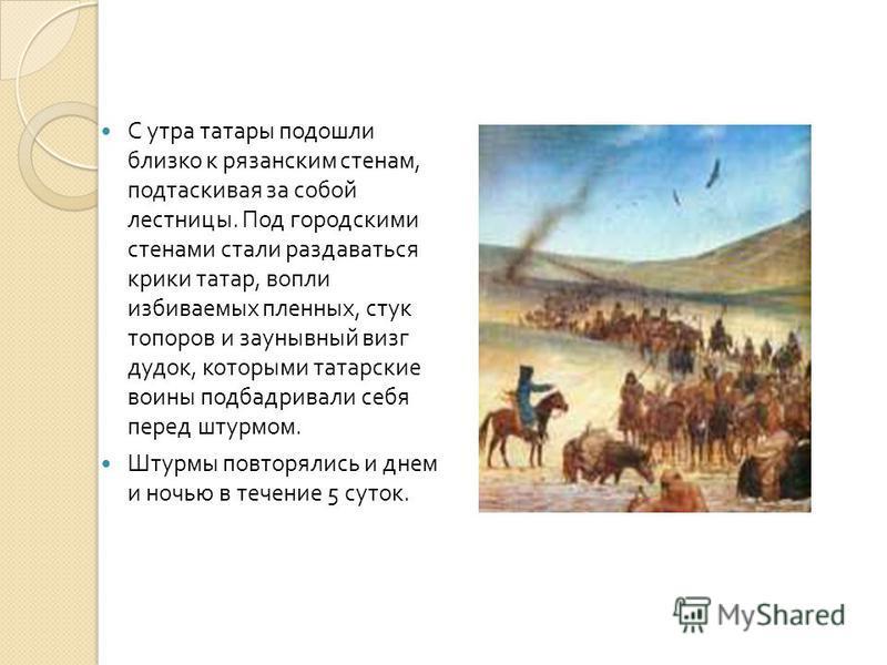 С утра татары подошли близко к рязанским стенам, подтаскивая за собой лестницы. Под городскими стенами стали раздаваться крики татар, вопли избиваемых пленных, стук топоров и заунывный визг дудок, которыми татарские воины подбадривали себя перед штур