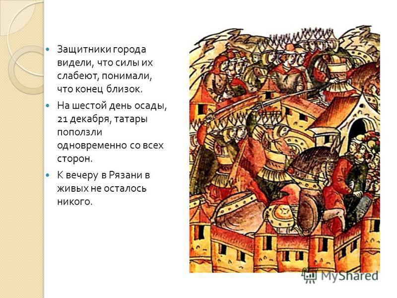 Защитники города видели, что силы их слабеют, понимали, что конец близок. На шестой день осады, 21 декабря, татары поползли одновременно со всех сторон. К вечеру в Рязани в живых не осталось никого.
