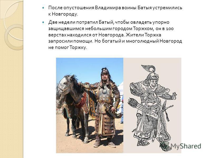 После опустошения Владимира воины Батыя устремились к Новгороду. Две недели потратил Батый, чтобы овладеть упорно защищавшимся небольшим городом Торжком, он в 100 верстах находился от Новгорода. Жители Торжка запросили помощи. Но богатый и многолюдны