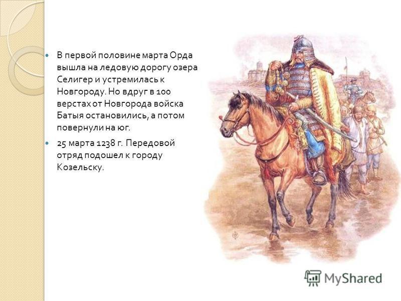 В первой половине марта Орда вышла на ледовую дорогу озера Селигер и устремилась к Новгороду. Но вдруг в 100 верстах от Новгорода войска Батыя остановились, а потом повернули на юг. 25 марта 1238 г. Передовой отряд подошел к городу Козельску.
