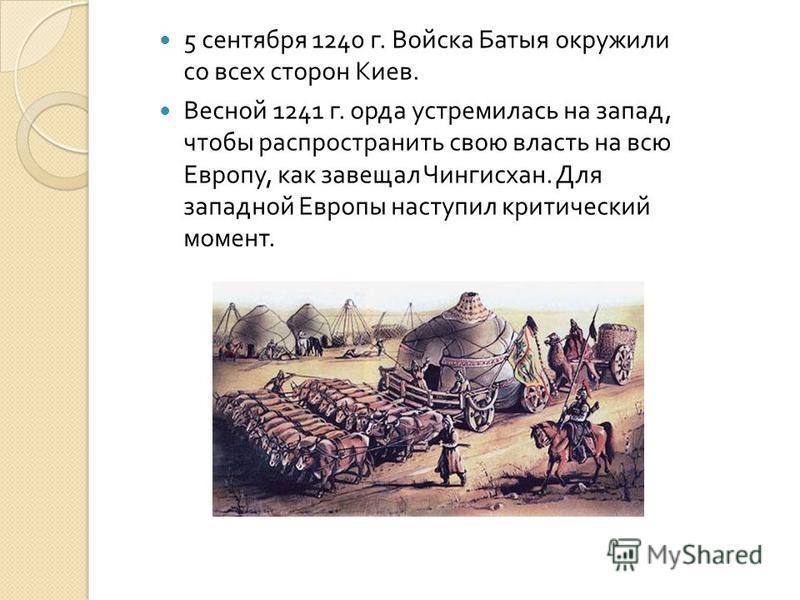 5 сентября 1240 г. Войска Батыя окружили со всех сторон Киев. Весной 1241 г. орда устремилась на запад, чтобы распространить свою власть на всю Европу, как завещал Чингисхан. Для западной Европы наступил критический момент.