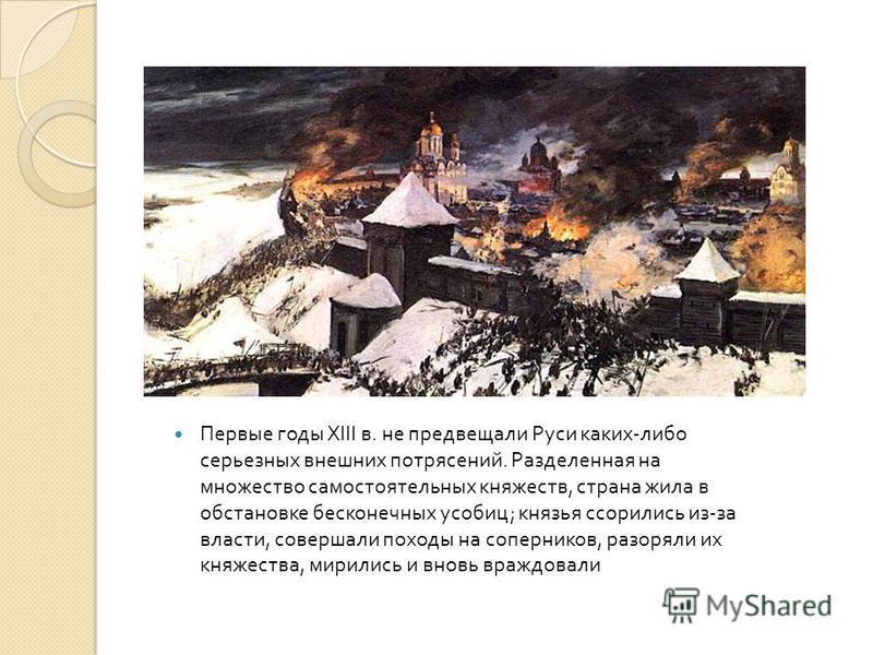 Первые годы XIII в. не предвещали Руси каких - либо серьезных внешних потрясений. Разделенная на множество самостоятельных княжеств, страна жила в обстановке бесконечных усобиц ; князья ссорились из - за власти, совершали походы на соперников, разоря