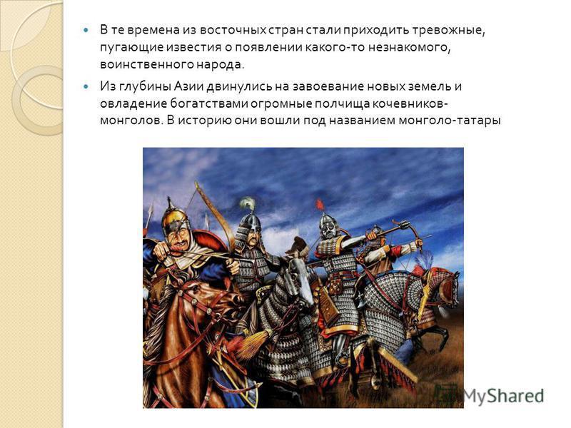 В те времена из восточных стран стали приходить тревожные, пугающие известия о появлении какого - то незнакомого, воинственного народа. Из глубины Азии двинулись на завоевание новых земель и овладение богатствами огромные полчища кочевников - монголо