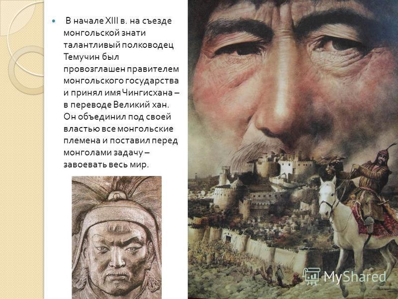 В начале XIII в. на съезде монгольской знати талантливый полководец Темучин был провозглашен правителем монгольского государства и принял имя Чингисхана – в переводе Великий хан. Он объединил под своей властью все монгольские племена и поставил перед