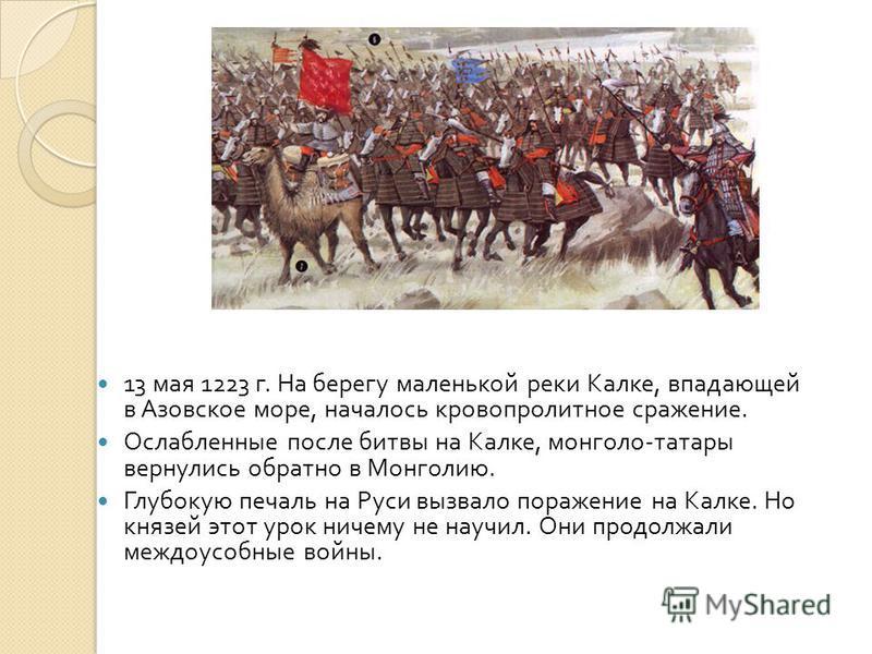 13 мая 1223 г. На берегу маленькой реки Калке, впадающей в Азовское море, началось кровопролитное сражение. Ослабленные после битвы на Калке, монголо - татары вернулись обратно в Монголию. Глубокую печаль на Руси вызвало поражение на Калке. Но князей