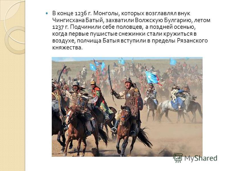 В конце 1236 г. Монголы, которых возглавлял внук Чингисхана Батый, захватили Волжскую Булгарию, летом 1237 г. Подчинили себе половцев, а поздней осенью, когда первые пушистые снежинки стали кружиться в воздухе, полчища Батыя вступили в пределы Рязанс
