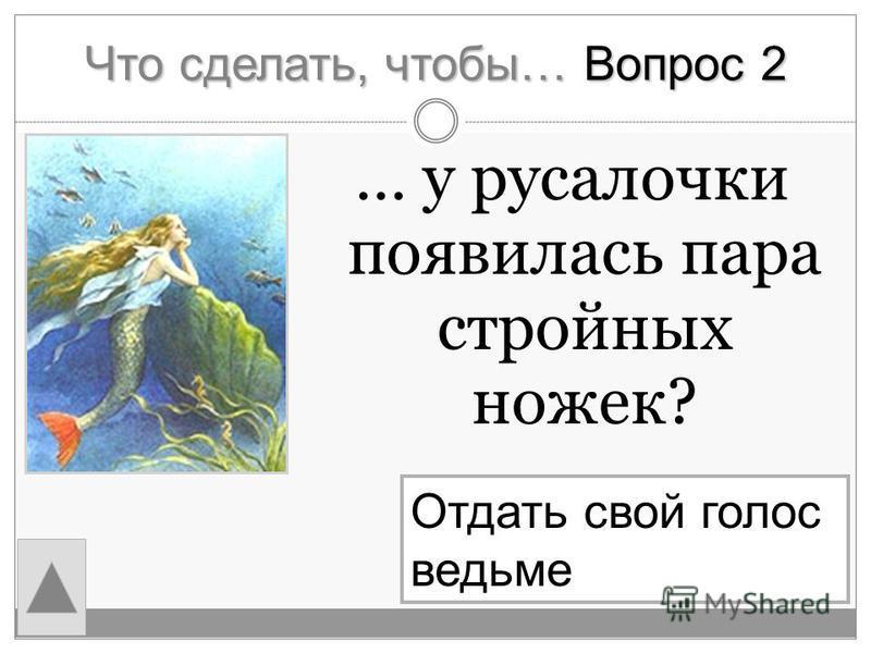 Что сделать, чтобы… Вопрос 2 … у русалочки появилась пара стройных ножек? Отдать свой голос ведьме