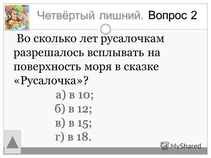 Четвёртый лишний. Вопрос 2 а) в 10; Во сколько лет русалочкам разрешалось всплывать на поверхность моря в сказке «Русалочка»? а) в 10; б) в 12; б) в 12; в) в 15; в) в 15; г) в 18. г) в 18.