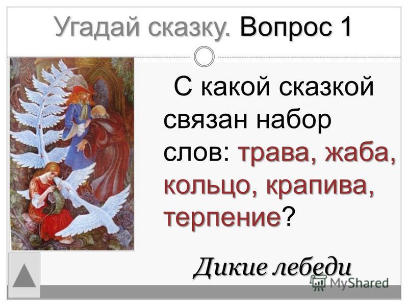 Угадай сказку. Вопрос 1 Дикие лебеди Дикие лебеди трава, жаба, кольцо, крапива, терпение С какой сказкой связан набор слов: трава, жаба, кольцо, крапива, терпение?