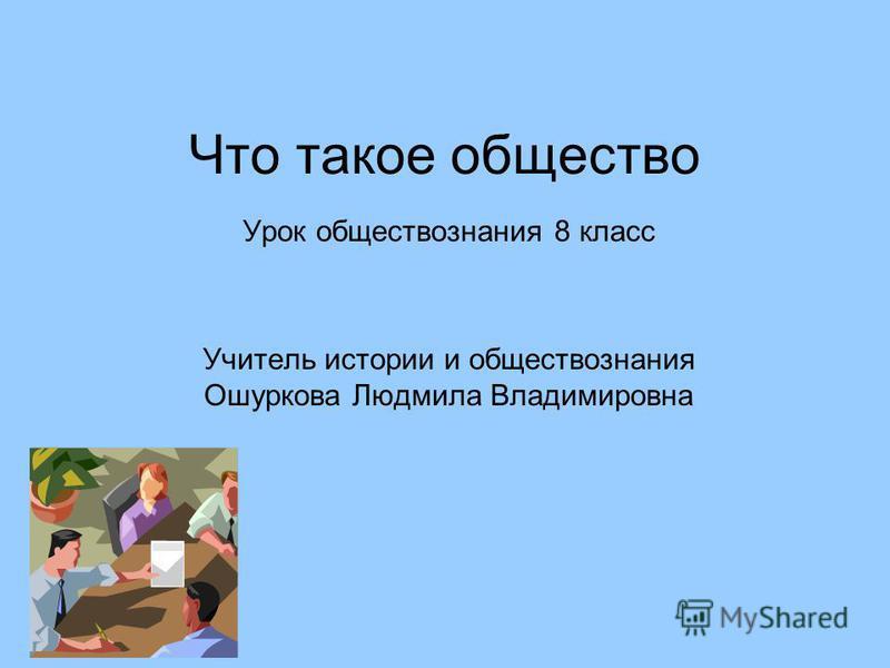 Что такое общество Урок обществознания 8 класс Учитель истории и обществознания Ошуркова Людмила Владимировна