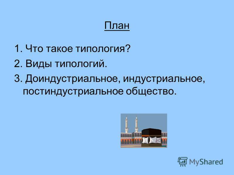 План 1. Что такое типология? 2. Виды типологий. 3. Доиндустриальное, индустриальное, постиндустриальное общество.