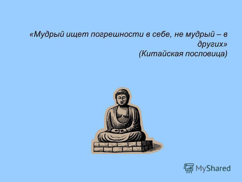 «Мудрый ищет погрешности в себе, не мудрый – в других» (Китайская пословица)