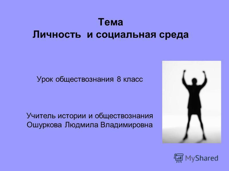 Тема Личность и социальная среда Урок обществознания 8 класс Учитель истории и обществознания Ошуркова Людмила Владимировна