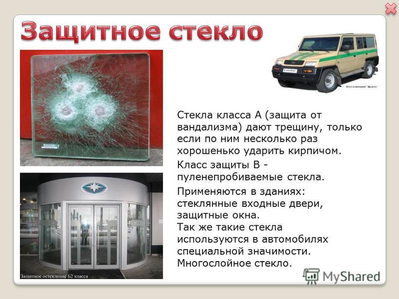 Стекла класса А (защита от вандализма) дают трещину, только если по ним несколько раз хорошенько ударить кирпичом. Класс защиты В - пуленепробиваемые стекла. Применяются в зданиях: стеклянные входные двери, защитные окна. Так же такие стекла использу