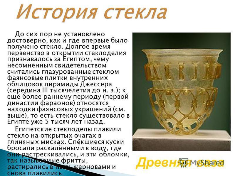 До сих пор не установлено достоверно, как и где впервые было получено стекло. Долгое время первенство в открытии стеклоделия признавалось за Египтом, чему несомненным свидетельством считались глазурованные стеклом фаянсовые плитки внутренних облицово