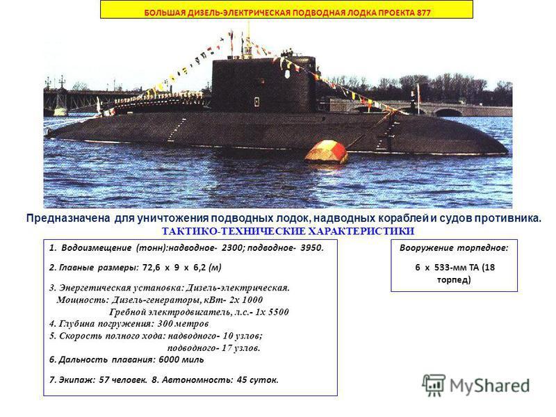 Вооружение торпедное: 6 х 533-мм ТА (18 торпед) БОЛЬШАЯ ДИЗЕЛЬ-ЭЛЕКТРИЧЕСКАЯ ПОДВОДНАЯ ЛОДКА ПРОЕКТА 877 Предназначена для уничтожения подводных лодок, надводных кораблей и судов противника. ТАКТИКО-ТЕХНИЧЕСКИЕ ХАРАКТЕРИСТИКИ 1. Водоизмещение (тонн):