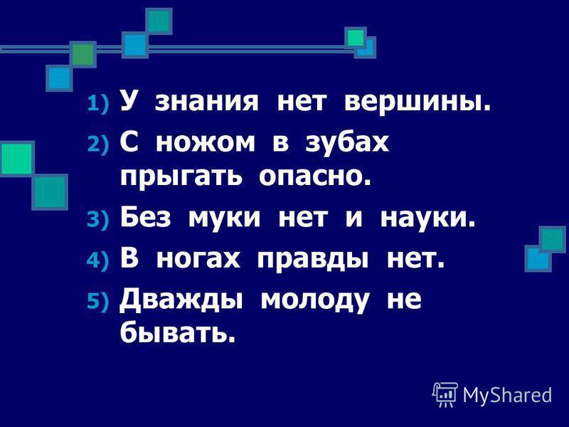 1) У знания нет вершины. 2) С ножом в зубах прыгать опасно. 3) Без муки нет и науки. 4) В ногах правды нет. 5) Дважды молоду не бывать.