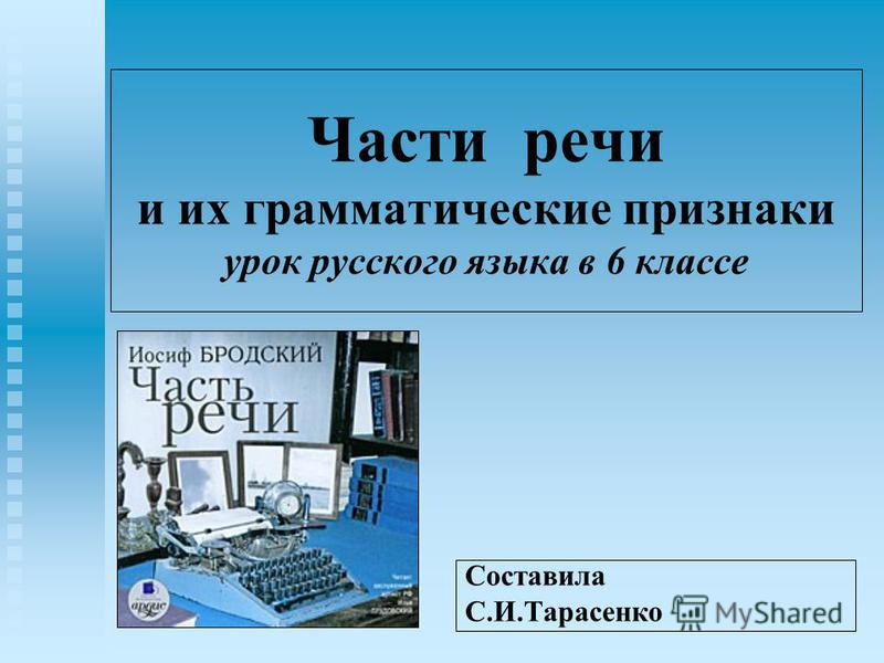 Части речи и их грамматические признаки урок русского языка в 6 классе Составила С.И.Тарасенко