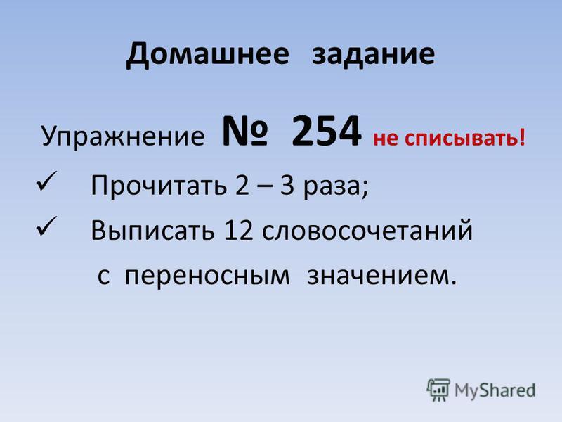 Домашнее задание Упражнение 254 не списывать! Прочитать 2 – 3 раза; Выписать 12 словосочетаний с переносным значением.