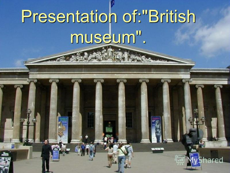 Presentation of:British museum.
