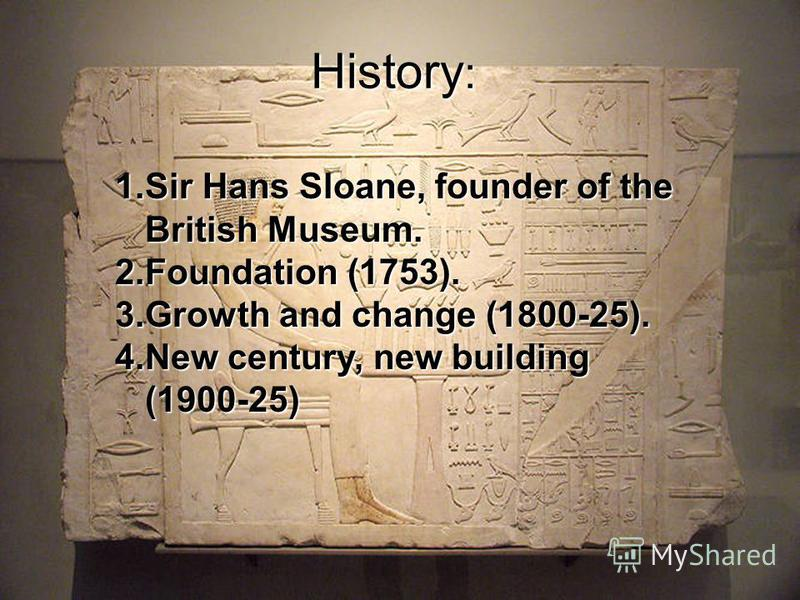 History : 1.Sir Hans Sloane, founder of the British Museum. 2.Foundation (1753). 3.Growth and change (1800-25). 4.New century, new building (1900-25)