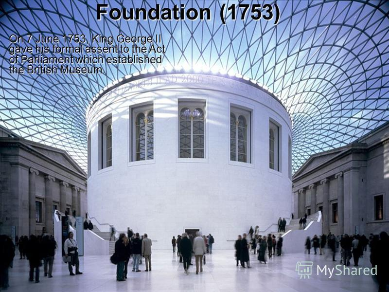Foundation (1753) On 7 June 1753, King George II gave his formal assent to the Act of Parliament which established the British Museum. On 7 June 1753, King George II gave his formal assent to the Act of Parliament which established the British Museum