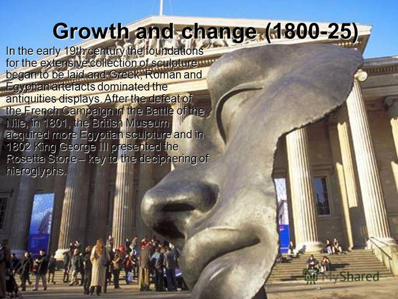 Growth and change (1800-25) In the early 19th century the foundations for the extensive collection of sculpture began to be laid and Greek, Roman and Egyptian artefacts dominated the antiquities displays. After the defeat of the French Campaign in th