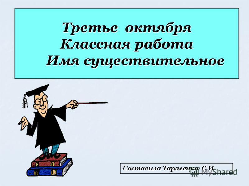 Третье октября Классная работа Имя существительное Составила Тарасенко С.И.