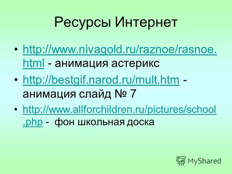 Ресурсы Интернет http://www.nivagold.ru/raznoe/rasnoe. html - анимация астериксhttp://www.nivagold.ru/raznoe/rasnoe. html http://bestgif.narod.ru/mult.htm - анимация слайд 7http://bestgif.narod.ru/mult.htm http://www.allforchildren.ru/pictures/school