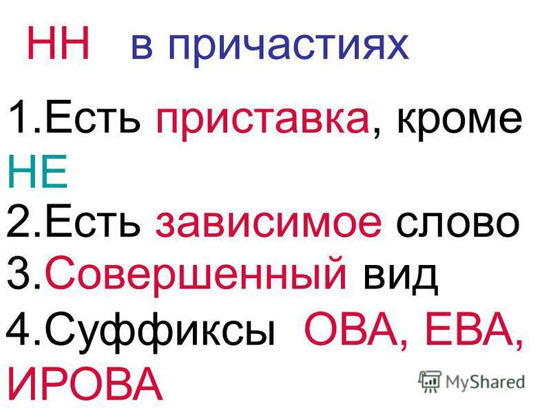 НН в причастиях 1. Есть приставка, кроме НЕ 2. Есть зависимое слово 3. Совершенный вид 4. Суффиксы ОВА, ЕВА, ИРОВА