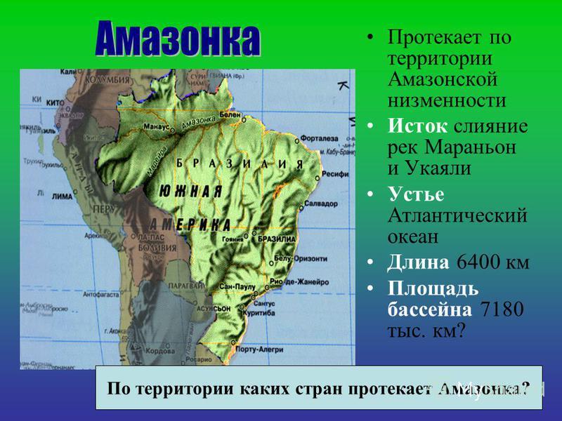Протекает по территории Амазонской низменности Исток слияние рек Мараньон и Укаяли Устье Атлантический океан Длина 6400 км Площадь бассейна 7180 тыс. км? По территории каких стран протекает Амазонка?