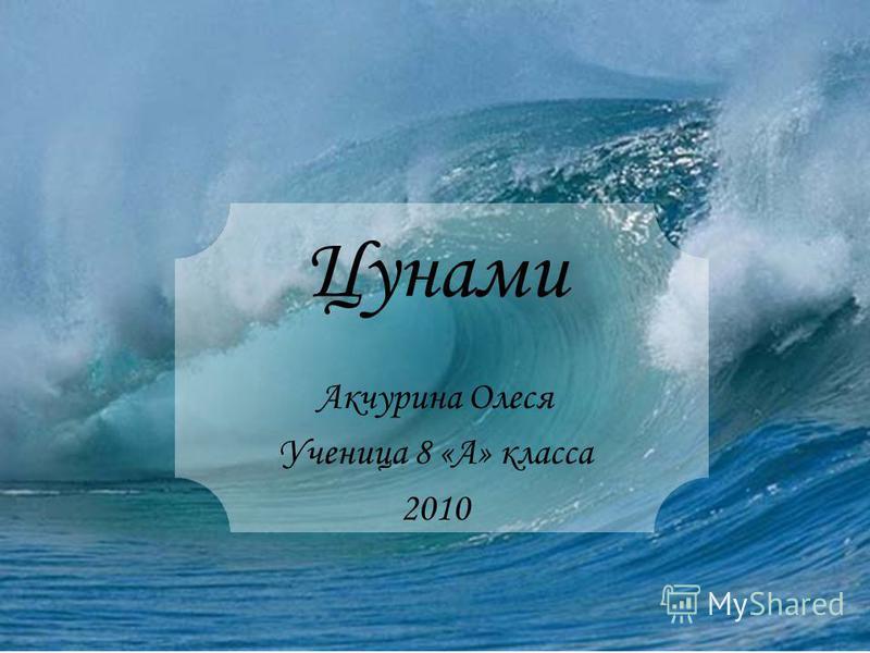 Цунами Акчурина Олеся Ученица 8 «А» класса 2010
