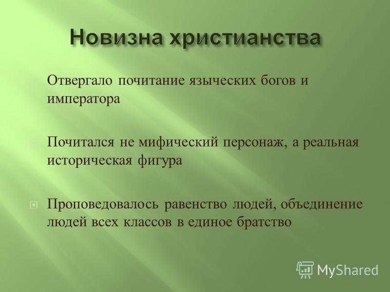 Отвергало почитание языческих богов и императора Почитался не мифический персонаж, а реальная историческая фигура Проповедовалось равенство людей, объединение людей всех классов в единое братство