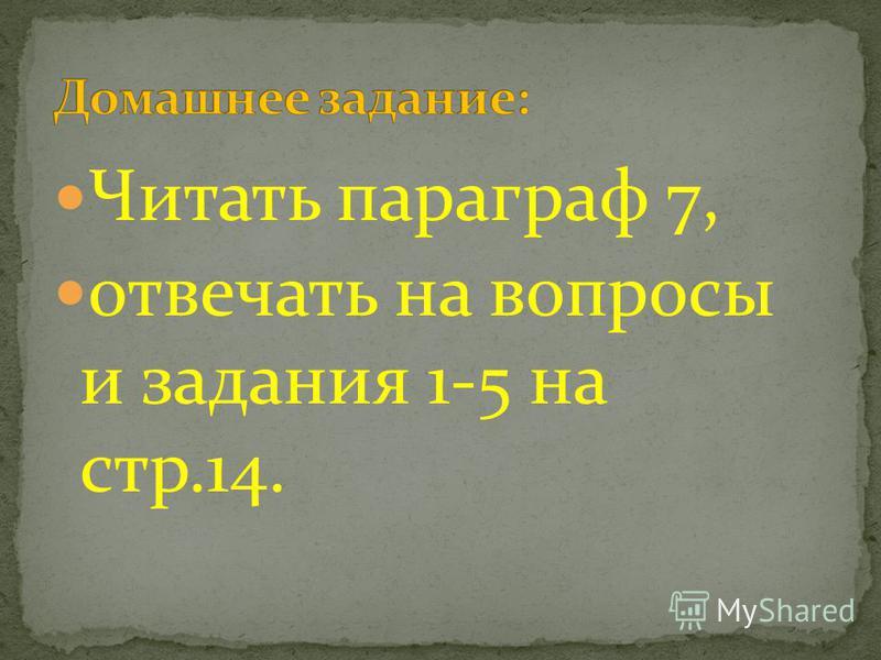 Читать параграф 7, отвечать на вопросы и задания 1-5 на стр.14.