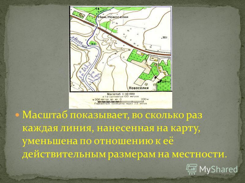 Масштаб показывает, во сколько раз каждая линия, нанесенная на карту, уменьшена по отношению к её действительным размерам на местности.