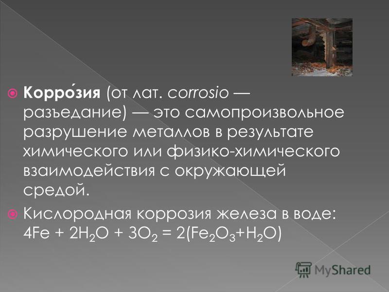 Коррозия (от лат. corrosio разъедание) это самопроизвольное разрушение металлов в результате химического или физико-химического взаимодействия с окружающей средой. Кислородная коррозия железа в воде: 4Fe + 2Н 2 О + ЗО 2 = 2(Fe 2 O 3 +Н 2 О)
