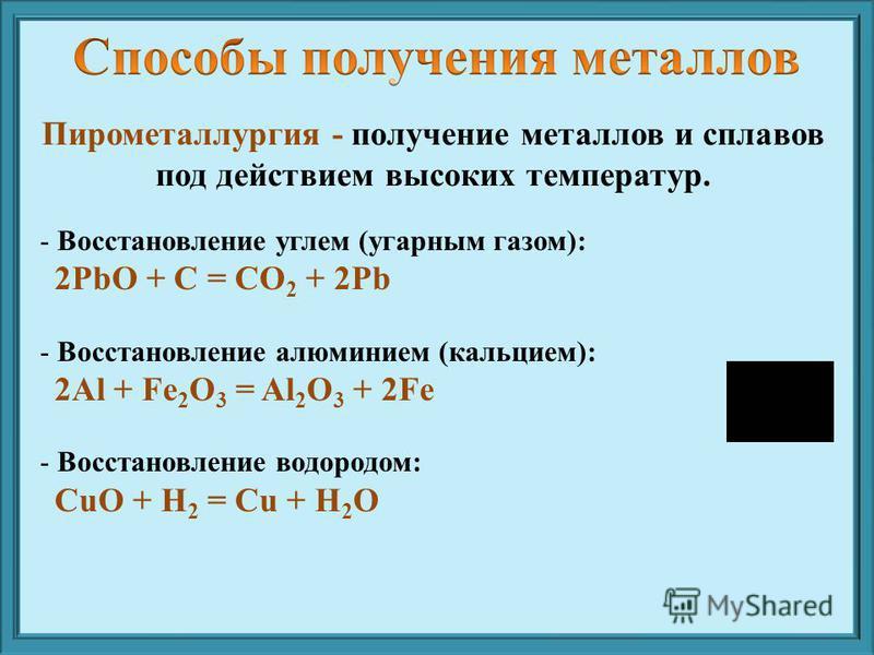 Пирометаллургия - получение металлов и сплавов под действием высоких температур. - Восстановление углем (угарным газом): 2PbO + C = CO 2 + 2Pb - Восстановление алюминием (кальцием): 2Al + Fe 2 O 3 = Al 2 O 3 + 2Fe - Восстановление водородом: СuO + H