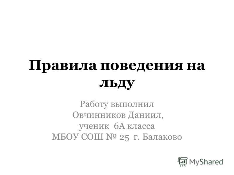 Правила поведения на льду Работу выполнил Овчинников Даниил, ученик 6А класса МБОУ СОШ 25 г. Балаково