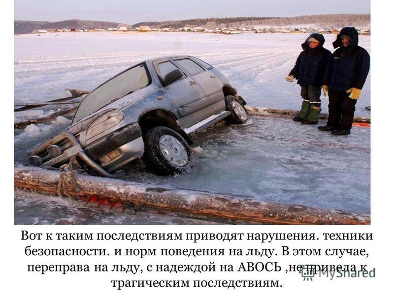 Вот к таким последствиям приводят нарушения. техники безопасности. и норм поведения на льду. В этом случае, переправа на льду, с надеждой на АВОСЬ,не привела к трагическим последствиям.