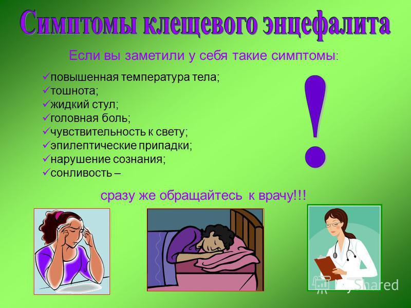 Если вы заметили у себя такие симптомы : повышенная температура тела; тошнота; жидкий стул; головная боль; чувствительность к свету; эпилептические припадки; нарушение сознания; сонливость – сразу же обращайтесь к врачу!!!