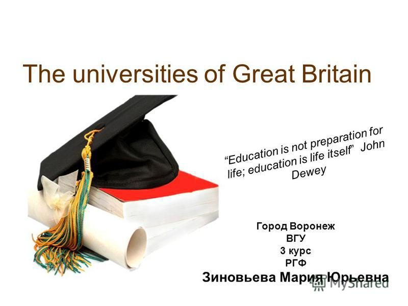 The universities of Great Britain Education is not preparation for life; education is life itself John Dewey Город Воронеж ВГУ 3 курс РГФ Зиновьева Мария Юрьевна