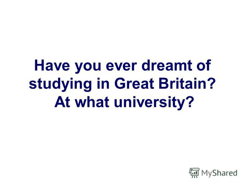 Have you ever dreamt of studying in Great Britain? At what university?