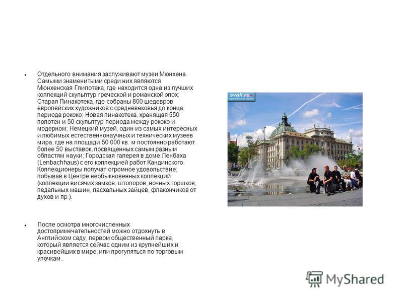 Отдельного внимания заслуживают музеи Мюнхена. Самыми знаменитыми среди них являются Мюнхенская Глипотека, где находится одна из лучших коллекций скульптур греческой и романской эпох; Старая Пинакотека, где собраны 800 шедевров европейских художников