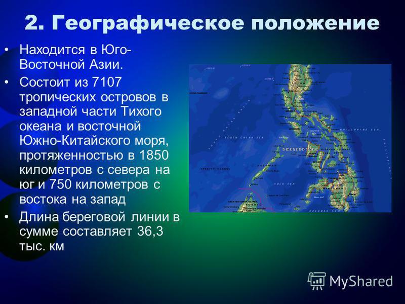2. Географическое положение Находится в Юго- Восточной Азии. Состоит из 7107 тропических островов в западной части Тихого океана и восточной Южно-Китайского моря, протяженностью в 1850 километров с севера на юг и 750 километров с востока на запад Дли