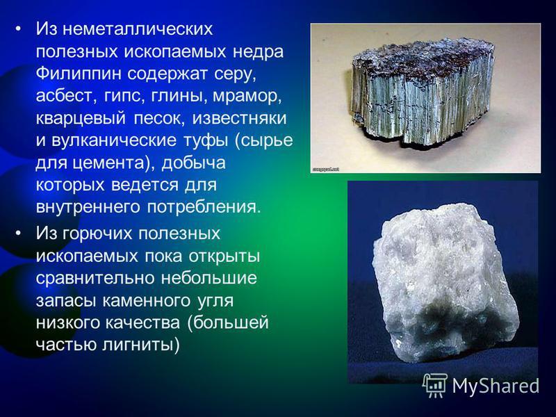 Из неметаллических полезных ископаемых недра Филиппин содержат серу, асбест, гипс, глины, мрамор, кварцевый песок, известняки и вулканические туфы (сырье для цемента), добыча которых ведется для внутреннего потребления. Из горючих полезных ископаемых