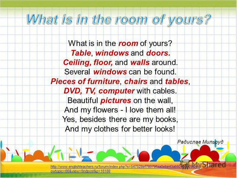 What is in the room of yours? Table, windows and doors. Ceiling, floor, and walls around. Several windows can be found. Pieces of furniture, chairs and tables, DVD, TV, computer with cables. Beautiful pictures on the wall, And my flowers - I love the